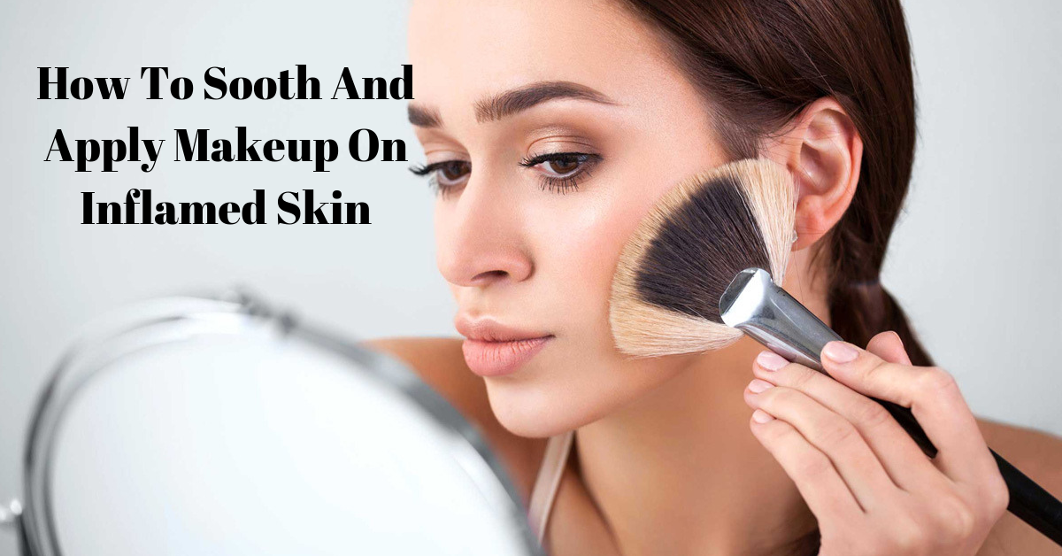 How To Sooth And Apply Makeup On Inflamed Skin