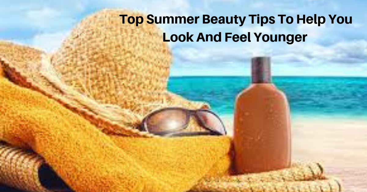 Top Summer Beauty Tips To Help You Look And Feel Younger
