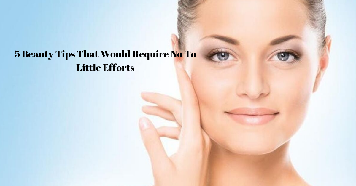 5 Beauty Tips That Would Require No To Little Efforts