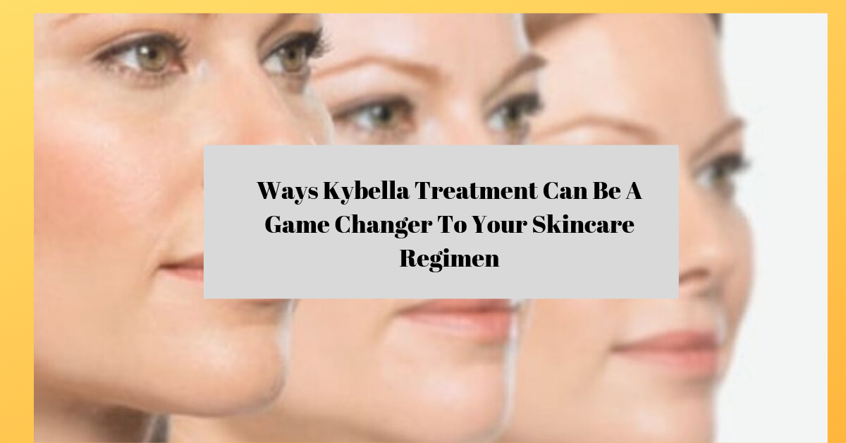 Ways Kybella Treatment Can Be A Game Changer To Your Skincare Regimen