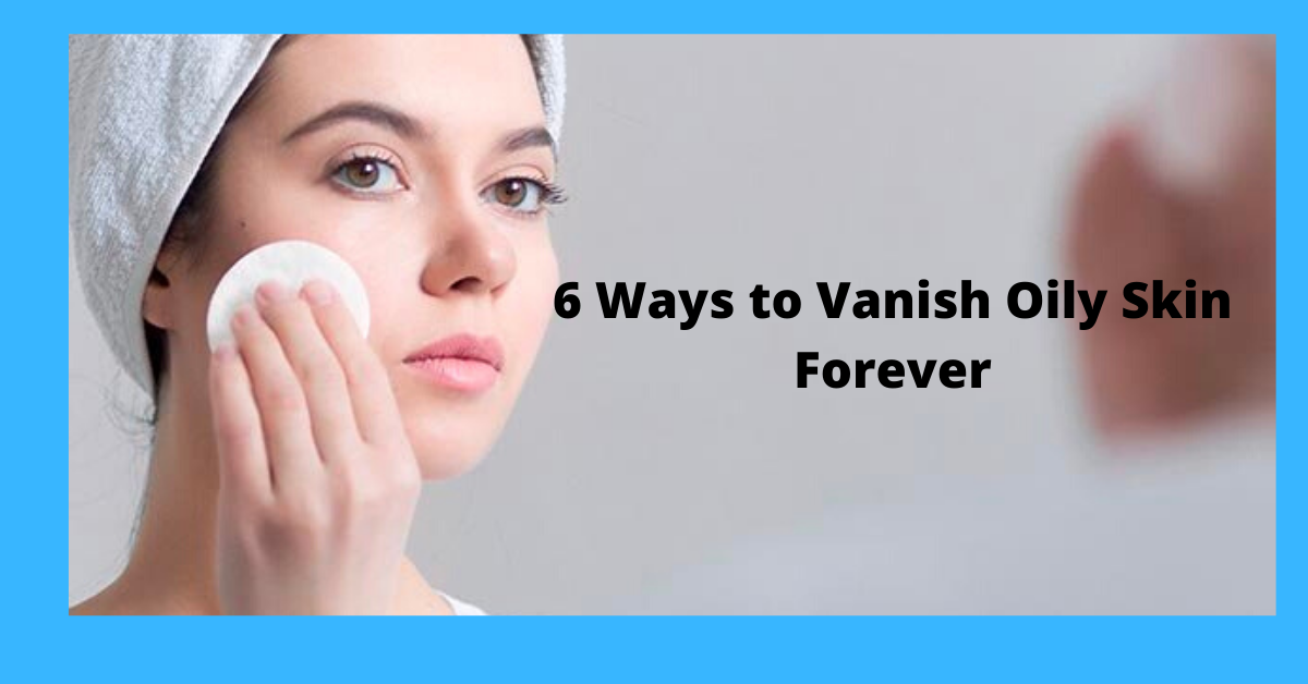 6 Ways to Vanish Oily Skin Forever