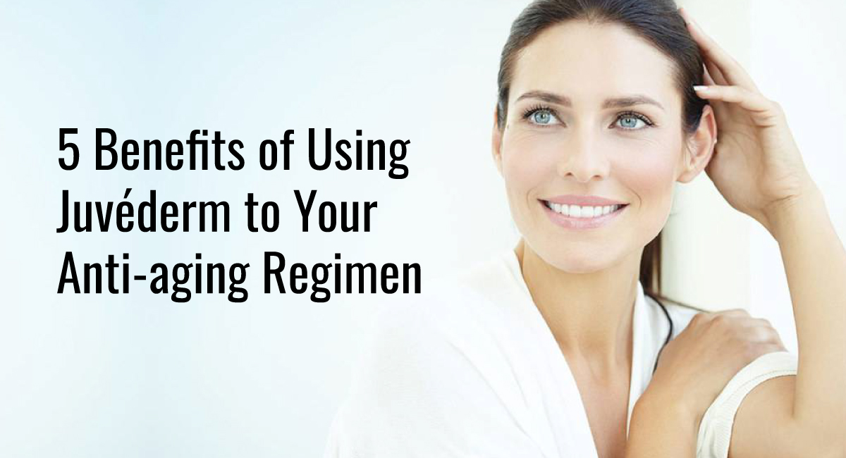 5 Benefits of Using Juvéderm to Your Anti-aging Regimen
